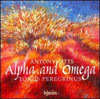 Antony Pitts: Alpha and Omega - Alexander Hickey (tenor); Francis Brett (bass); Rebecca Hickey (soprano); Tonus Peregrinus (choir, chorus)