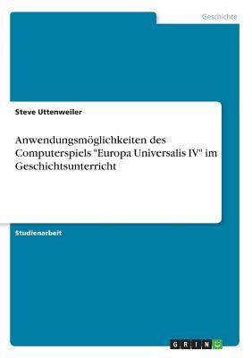 """Anwendungsmoglichkeiten Des Computerspiels """"Europa Universalis IV"""" Im Geschichtsunterricht - Uttenweiler, Steve"""