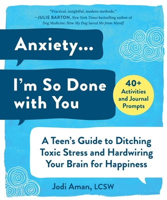 Anxiety . . . I'm So Done with You: A Teen's Guide to Ditching Toxic Stress and Hardwiring Your Brain for Happiness - Aman, Jodi