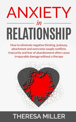 Anxiety in Relationship: How To Eliminate Negative Thinking, Jealousy, Attachment And Overcome Couple Conflicts. Insecurity And Fear Of Abandonment Often Cause Irreparable Damage Without A Therapy - Help Yourself Understanding Your Partner - Miller, Theresa