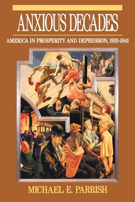 Anxious Decades: America in Prosperity and Depression 1920-1941 - Parrish, Michael E