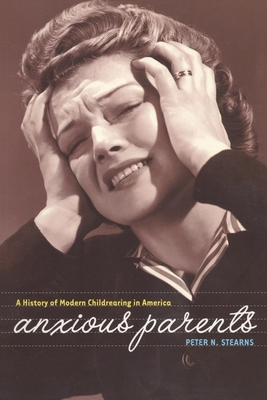 Anxious Parents: A History of Modern Child-Rearing in America - Stearns, Peter N