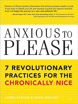 Anxious to Please: 7 Revolutionary Practices for the Chronically Nice - Rapson, James