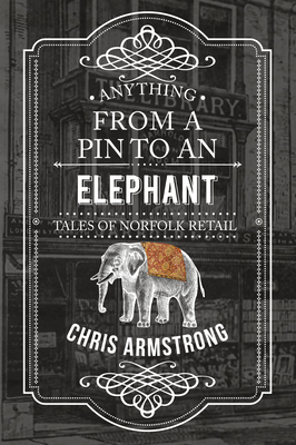 Anything from a Pin to an Elephant: Tales of Norfolk Retail - Armstrong, Chris