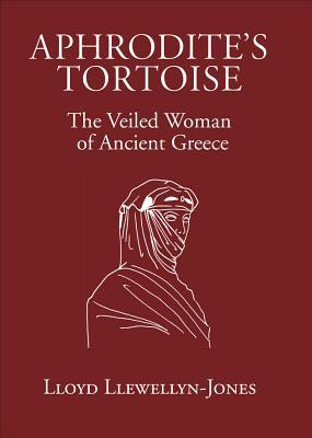 Aphrodite's Tortoise: The Veiled Woman of Ancient Greece - Llewellyn-Jones, Lloyd