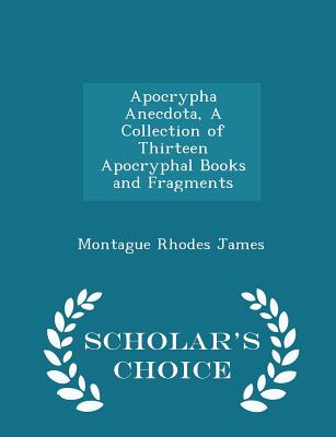 Apocrypha Anecdota, a Collection of Thirteen Apocryphal Books and Fragments - Scholar's Choice Edition - James, Montague Rhodes