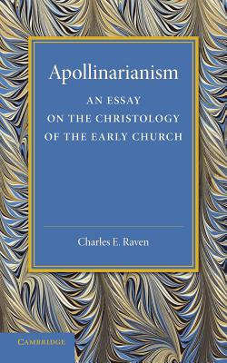 Apollinarianism: An Essay on the Christology of the Early Church - Raven, Charles E