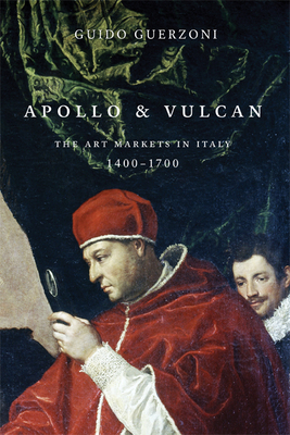 Apollo & Vulcan: The Art Markets in Italy, 1400-1700 - Guerzoni, Guido