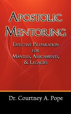 Apostolic Mentoring: Effective Preparation for Mantles, Assignments, & Legacies - Pope, Dr. Courtney A.
