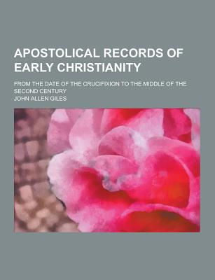 Apostolical Records of Early Christianity; From the Date of the Crucifixion to the Middle of the Second Century - Giles, John Allen