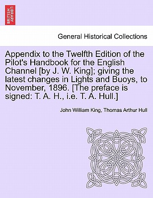 Appendix to the Twelfth Edition of the Pilot's Handbook for the English Channel [By J. W. King]; Giving the Latest Changes in Lights and Buoys, to November, 1896. [The Preface Is Signed: T. A. H., i.e. T. A. Hull.] - King, John William, and Hull, Thomas Arthur