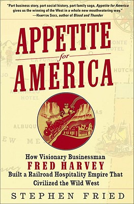 Appetite for America: How Visionary Businessman Fred Harvey Built a Railroad Hospitality Empire That Civilized the Wild West - Fried, Stephen