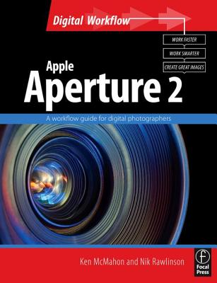 Apple Aperture 2: A Workflow Guide for Digital Photographers - McMahon, Ken, and Rawlinson, Nik