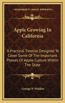 Apple Growing in California: A Practical Treatise Designed to Cover Some of the Important Phases of Apple Culture Within the State - Weldon, George P