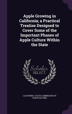 Apple Growing in California; A Practical Treatise Designed to Cover Some of the Important Phases of Apple Culture Within the State - California State Commission of Horticul (Creator)