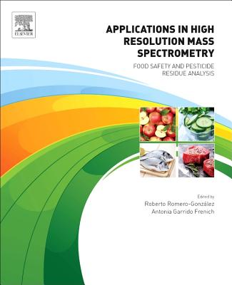 Applications in High Resolution Mass Spectrometry: Food Safety and Pesticide Residue Analysis - Romero-Gonz lez, Roberto (Editor), and Garrido Frenich, Antonia (Editor)
