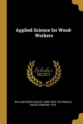 Applied Science for Wood-Workers - Dooley, William Henry, and New York the Ronald Press Company 1919 (Creator)