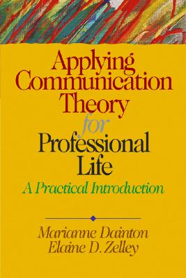 Applying Communication Theory for Professional Life: A Practical Introduction - Dainton, Marianne, Dr., and Zelley, Elaine D