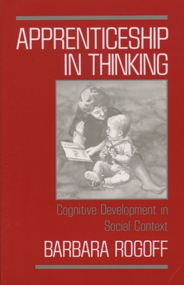 Apprenticeship in Thinking: Cognitive Development in Social Context - Rogoff, Barbara