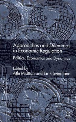 Approaches and Dilemmas in Economic Regulation: Politics, Economics and Dynamics - Midttun, A (Editor), and Svindland, E (Editor)