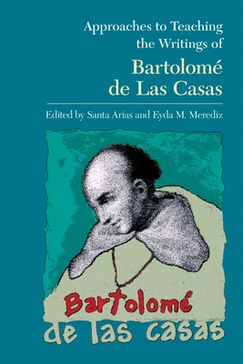 Approaches to Teaching the Writings of Bartolomé de Las Casas - Arias, Santa (Editor), and Merediz, Eyda M (Editor)