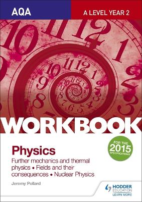 AQA A-level Year 2 Physics Workbook: Further mechanics and thermal physics; Fields and their consequences; Nuclear physics - Pollard, Jeremy