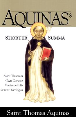 Aquinas's Shorter Summa: St. Thomas Aquinass Own Concise Version of His Summa Theologica - Aquinas, Thomas, Saint