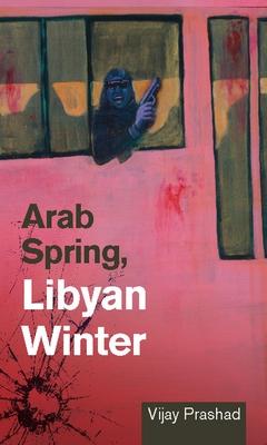 Arab Spring, Libyan Winter - Prashad, Vijay