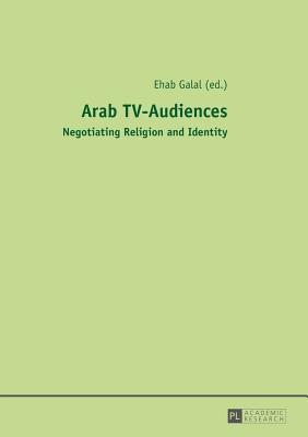 Arab TV-Audiences: Negotiating Religion and Identity - Galal, Ehab (Editor)