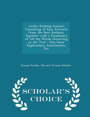 Arabic Reading Lessons: Consisting of Easy Extracts from the Best Authors, Together with a Vocabulary of All the Words Occurring in the Text: Also Some Explanatory Annotations, Etc - Scholar's Choice Edition - Forbes, Duncan