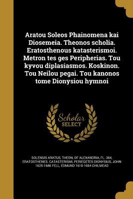 Aratou Soleo S Phainomena Kai Diose Meia. Theo Nos Scholia. Eratosthenous Katasterismoi. Metron Te S GE S Peripherias. Tou Kyvou Diplasiasmos. Koskinon. Tou Neilou Pe Gai. Tou Kanonos Tome Dionysiou Hymnoi - Aratus, Solensis, and Theon, Of Alexandria Fl 364 (Creator), and Eratosthenes Catasterismi (Creator)