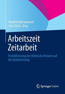 Arbeitszeit - Zeitarbeit: Flexibilisierung Der Arbeit ALS Antwort Auf Die Globalisierung - Bornewasser, Manfred (Editor), and Zulch, Gert (Editor)