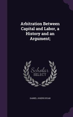 Arbitration Between Capital and Labor, a History and an Argument; - Ryan, Daniel Joseph
