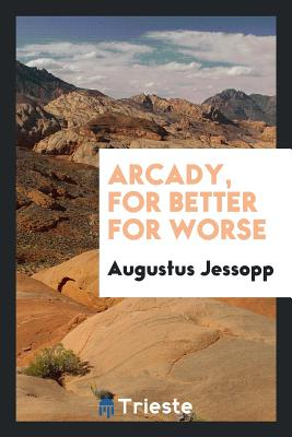 Arcady, for Better for Worse - Jessopp, Augustus