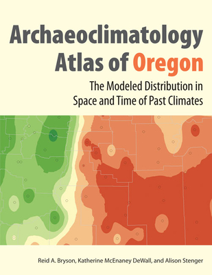 Archaeoclimatology Atlas of Oregon: The Modeled Distribution in Space and Time of the Past Climates of Oregon - Bryson, Reid A