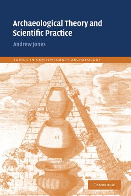 Archaeological Theory and Scientific Practice - Jones, Andrew