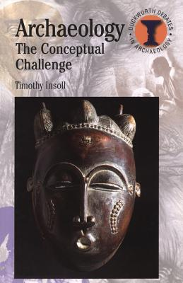 Archaeology: The Conceptual Challenge - Insoll, Timothy A