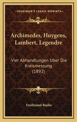 Archimedes, Huygens, Lambert, Legendre: Vier Abhandlungen Uber Die Kreismessung (1892) - Rudio, Ferdinand (Editor)