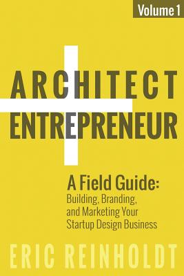 Architect and Entrepreneur: A Field Guide to Building, Branding, and Marketing Yo - Reinholdt, Eric W