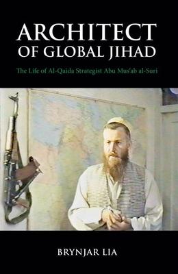 Architect of Global Jihad: The Life of Al-Qaeda Strategist Abu Mus'ab Al-Suri - Lia, Brynjar, Professor