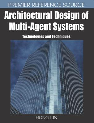 Architectural Design of Multi-Agent Systems: Technologies and Techniques - Lin, Hong, Ph.D. (Editor)
