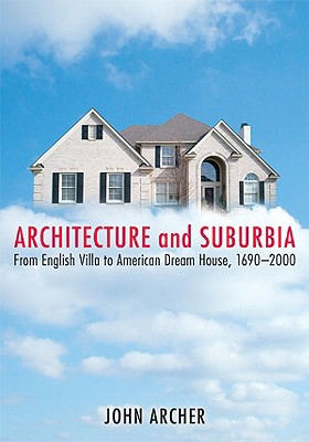 Architecture and Suburbia: From English Villa to American Dream House, 1690-2000 - Archer, John