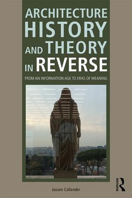 Architecture History and Theory in Reverse: From an Information Age to Eras of Meaning - Callender, Jassen
