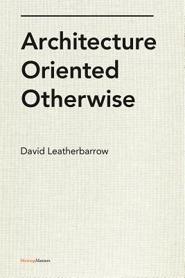 Architecture Oriented Otherwise - Leatherbarrow, David