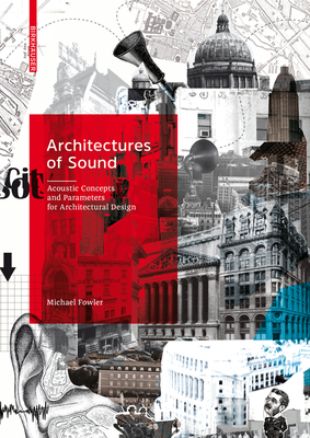 Architectures of Sound: Acoustic Concepts and Parameters for Architectural Design - Fowler, Michael