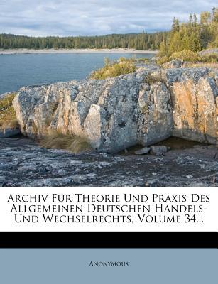 Archiv Fur Theorie Und Praxis Des Allgemeinen Deutschen Handels- Und Wechselrechts, Volume 34... - Anonymous