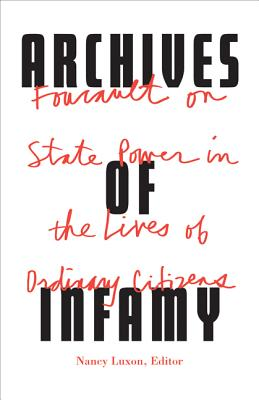 Archives of Infamy: Foucault on State Power in the Lives of Ordinary Citizens - Luxon, Nancy (Editor), and Scott-Railton, Thomas (Translated by), and Chartier, Roger (Contributions by)