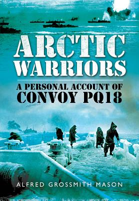 Arctic Warriors: A Personal Account of Convoy PQ18 - Grossmith, Mason, and Deltrice, Julie Grossmith (Editor)