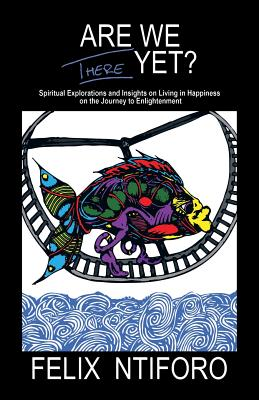 Are We There Yet?: Spiritual Explorations and Insights on Living in Happiness on the Journey to Enlightenment - Ntiforo, Felix