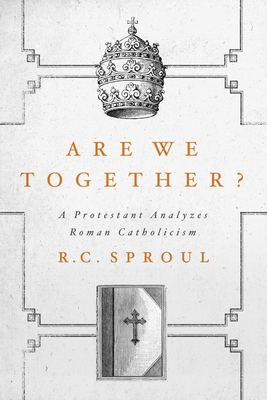 Are We Together?: A Protestant Analyzes Roman Catholicism - Sproul, R C